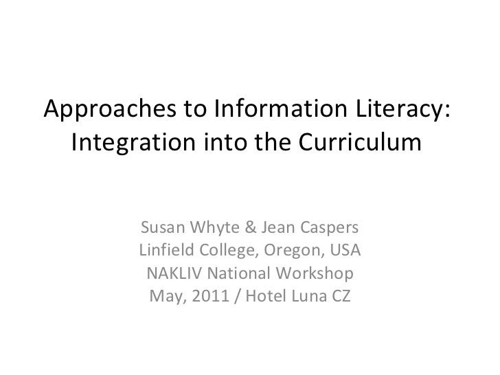 Approaches to Information Literacy:  Integration into the Curriculum  Susan Whyte & Jean Caspers Linfield College, Oregon,...
