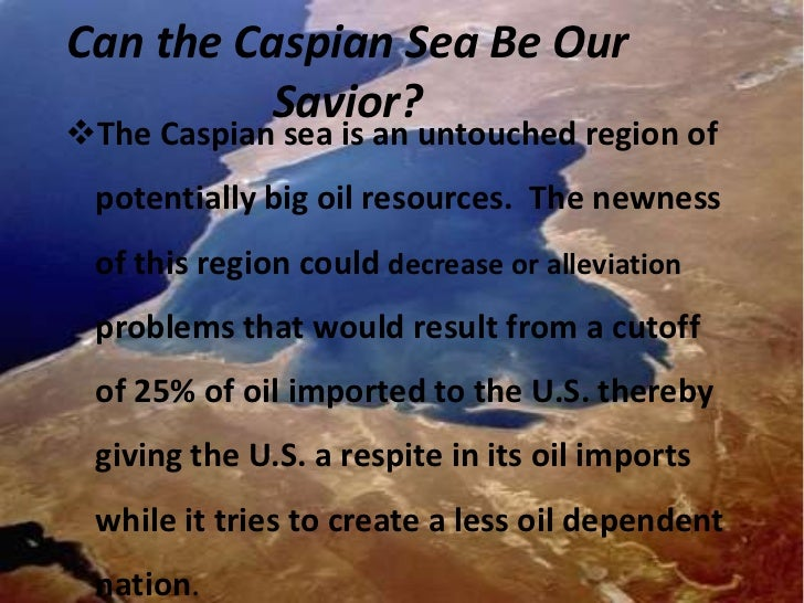 Can the Caspian Sea Be Our          Savior?The Caspian sea is an untouched region of potentially big oil resources. The n...
