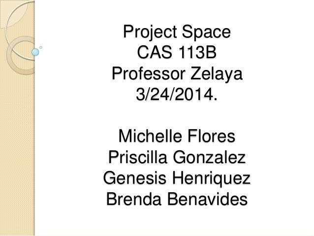 Project Space CAS 113B Professor Zelaya 3/24/2014. Michelle Flores Priscilla Gonzalez Genesis Henriquez Brenda Benavides