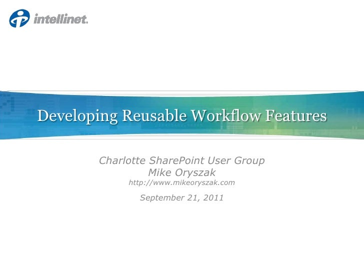 Developing Reusable Workflow Features<br />Charlotte SharePoint User Group<br />Mike Oryszak<br />http://www.mikeoryszak.c...