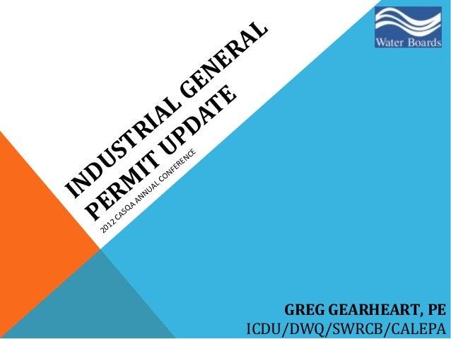 INDUSTRIAL GENERAL PERM IT UPDATE 2012 CASQA ANNUAL CONFERENCE GREG GEARHEART, PE ICDU/DWQ/SWRCB/CALEPA