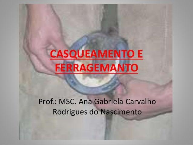 CASQUEAMENTO E FERRAGEMANTO Prof.: MSC. Ana Gabriela Carvalho Rodrigues do Nascimento