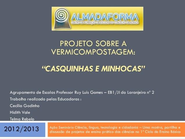"""PROJETO SOBRE A VERMICOMPOSTAGEM: """"CASQUINHAS E MINHOCAS"""" Agrupamento de Escolas Professor Ruy Luís Gomes – EB1/JI do Lara..."""