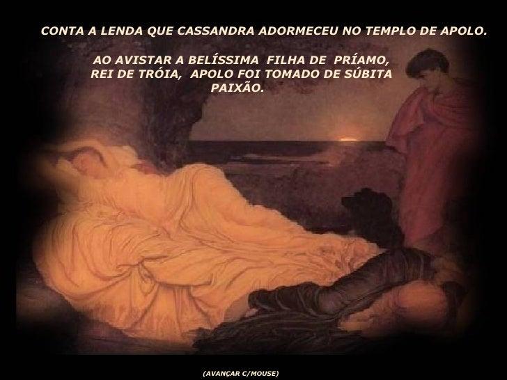 CONTA A LENDA QUE CASSANDRA ADORMECEU NO TEMPLO DE APOLO.  AO AVISTAR A BELÍSSIMA  FILHA DE  PRÍAMO, REI DE TRÓIA,  APOLO ...