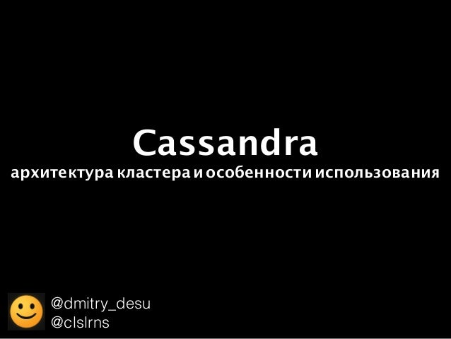 Cassandra архитектуракластераиособенностииспользования @dmitry_desu @clslrns