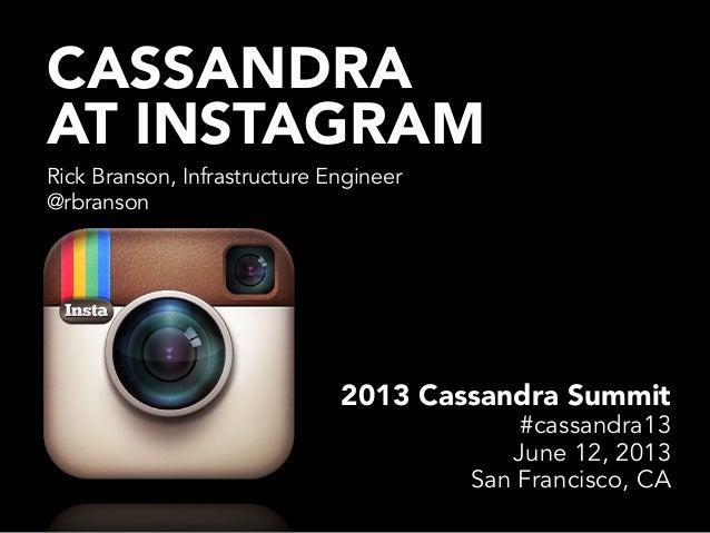 CASSANDRA AT INSTAGRAM Rick Branson, Infrastructure Engineer @rbranson 2013 Cassandra Summit #cassandra13 June 12, 2013 Sa...