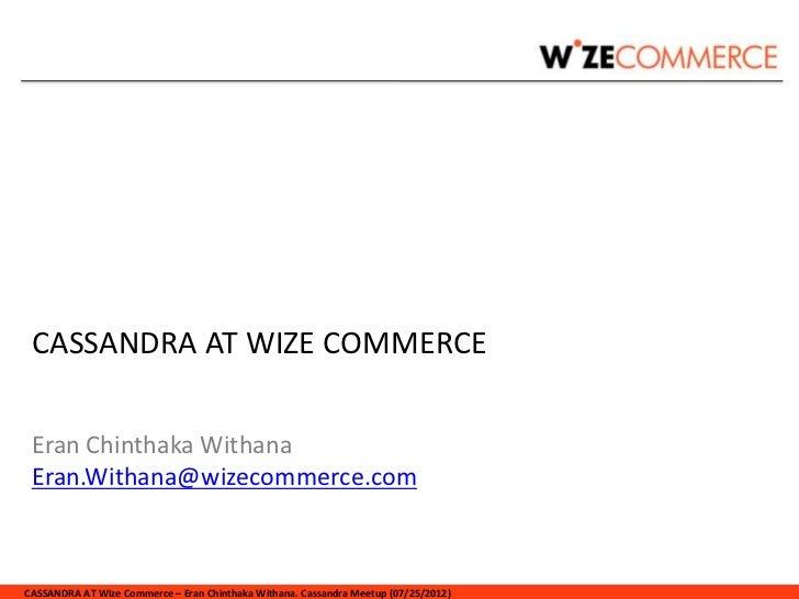 CASSANDRA AT WIZE COMMERCE Eran Chinthaka Withana Eran.Withana@wizecommerce.comCASSANDRA AT Wize Commerce – Eran Chinthaka...
