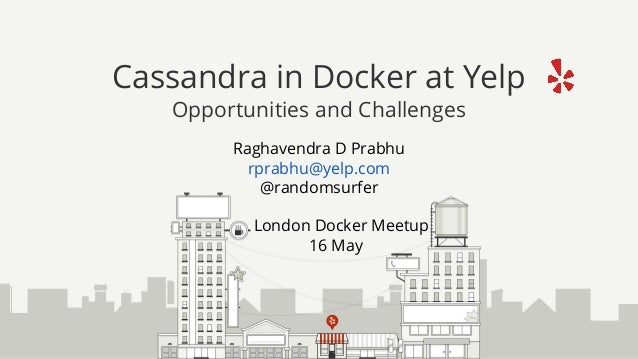 Raghavendra D Prabhu rprabhu@yelp.com @randomsurfer London Docker Meetup 16 May Cassandra in Docker at Yelp Opportunities ...