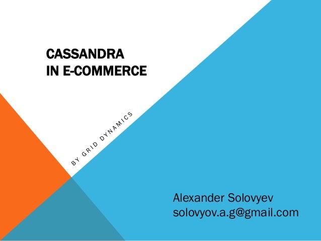 CASSANDRA IN E-COMMERCE  Alexander Solovyev solovyov.a.g@gmail.com