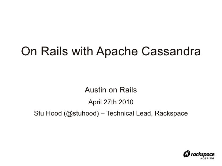 On Rails with Apache Cassandra                    Austin on Rails                   April 27th 2010   Stu Hood (@stuhood) ...