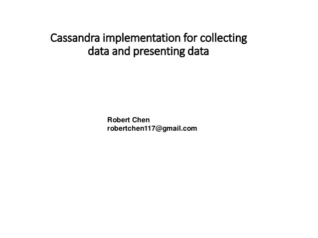 Cassandra implementation for collecting data and presenting data Robert Chen robertchen117@gmail.com