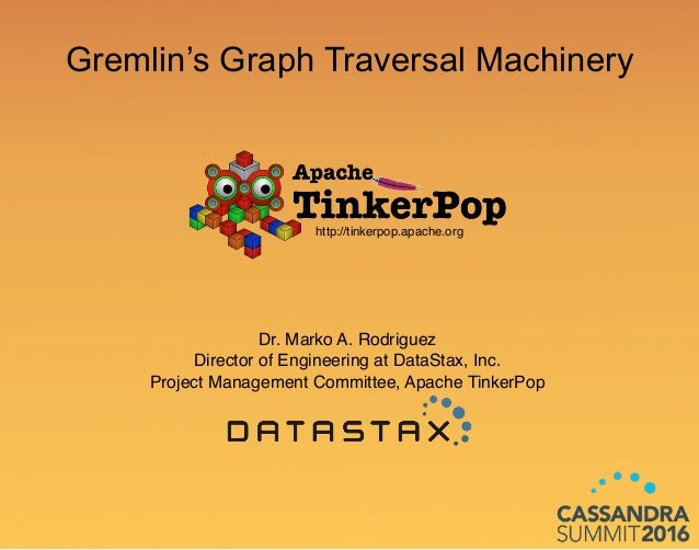 Gremlin's Graph Traversal Machinery Dr. Marko A. Rodriguez Director of Engineering at DataStax, Inc. Project Management Co...