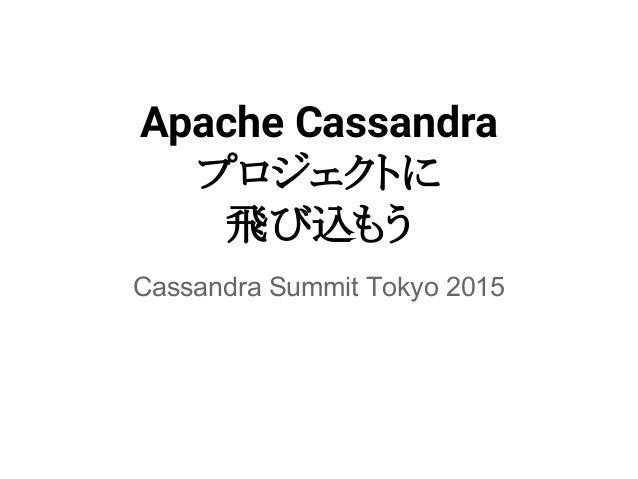 Apache Cassandra プロジェクトに 飛び込もう Cassandra Summit Tokyo 2015