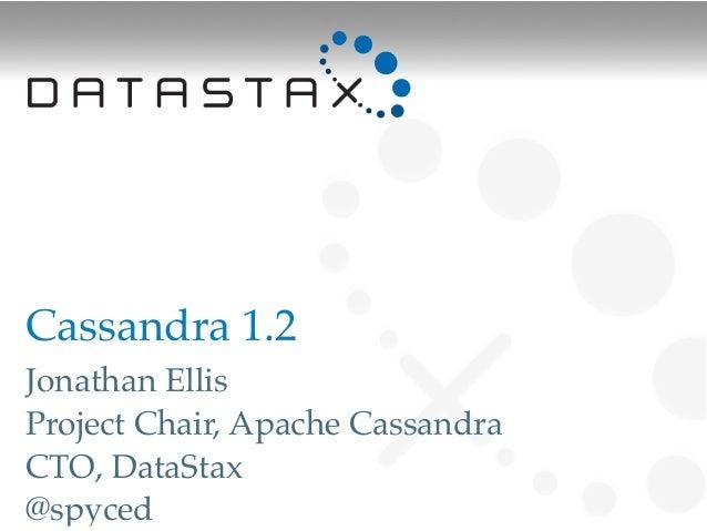 Cassandra 1.2Jonathan EllisProject Chair, Apache CassandraCTO, DataStax@spyced