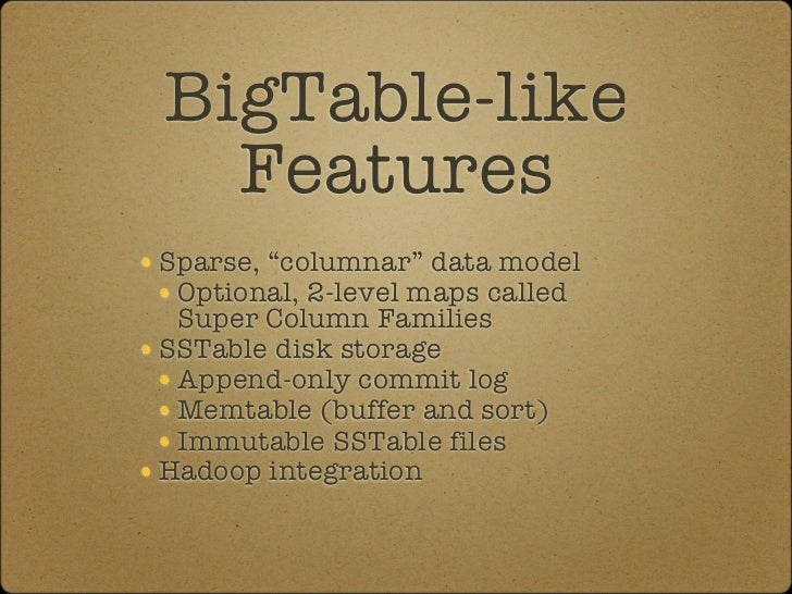 "BigTable-like   Features Sparse, ""columnar"" data model  Optional, 2-level maps called  Super Column Families SSTable disk ..."