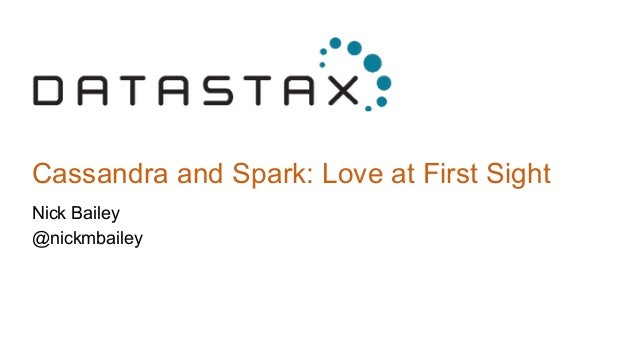 Cassandra and Spark: Love at First Sight Nick Bailey @nickmbailey