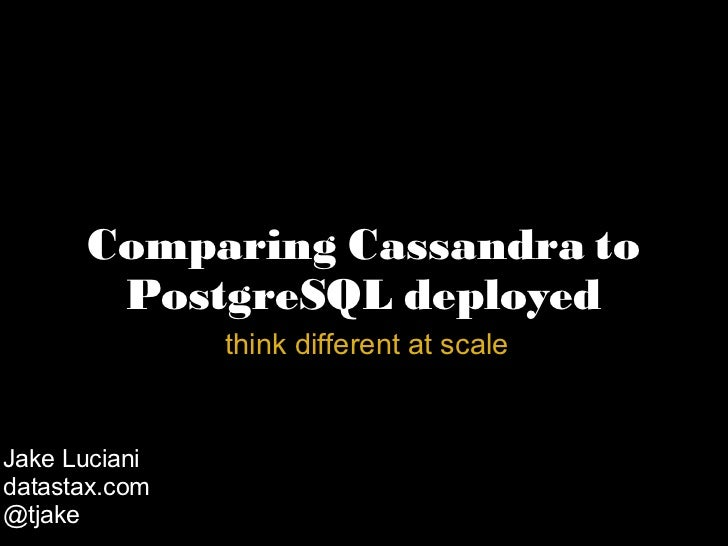 Comparing Cassandra to PostgreSQL deployed   think different at scale Jake Luciani datastax.com @tjake