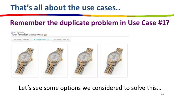 That's all about the use cases..Remember the duplicate problem in Use Case #1?  Let's see some options we considered to so...