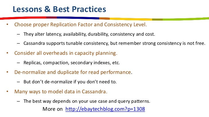 Lessons & Best Practices• Choose proper Replication Factor and Consistency Level.    – They alter latency, availability, d...