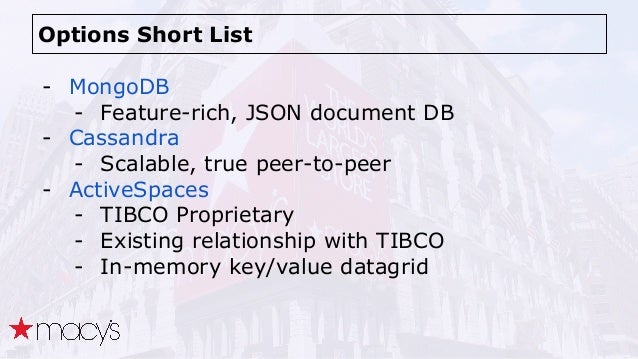 Options Short List - MongoDB - Feature-rich, JSON document DB - Cassandra - Scalable, true peer-to-peer - ActiveSpaces - T...