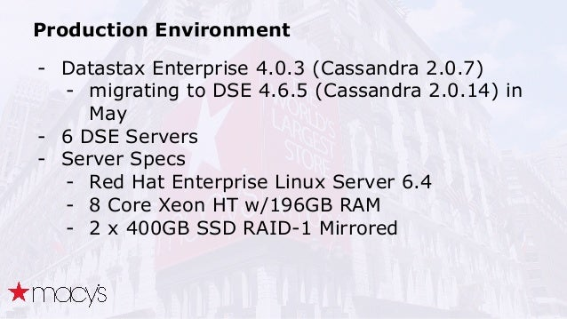 Production Environment - Datastax Enterprise 4.0.3 (Cassandra 2.0.7) - migrating to DSE 4.6.5 (Cassandra 2.0.14) in May - ...
