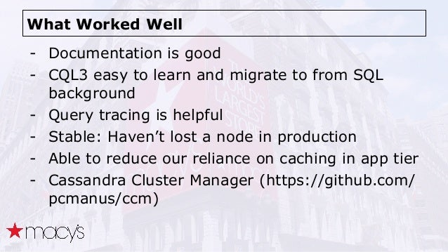 What Worked Well - Documentation is good - CQL3 easy to learn and migrate to from SQL background - Query tracing is helpfu...