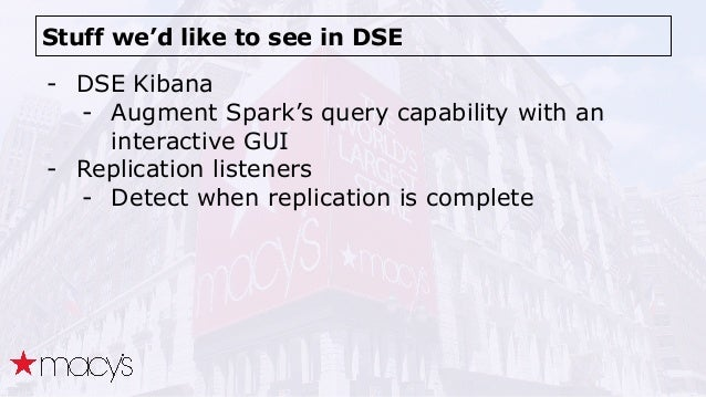 Stuff we'd like to see in DSE - DSE Kibana - Augment Spark's query capability with an interactive GUI - Replication listen...