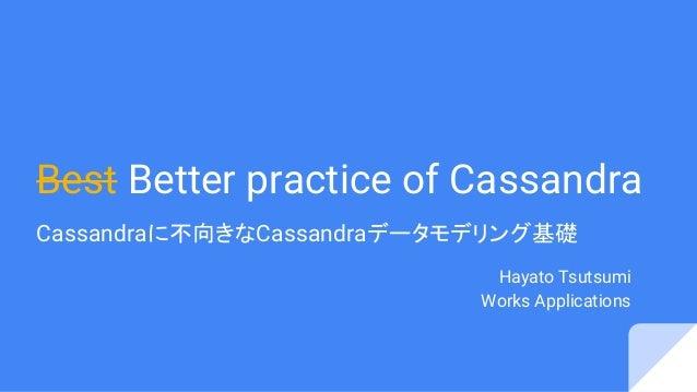 Best Better practice of Cassandra Cassandraに不向きなCassandraデータモデリング基礎 Hayato Tsutsumi Works Applications