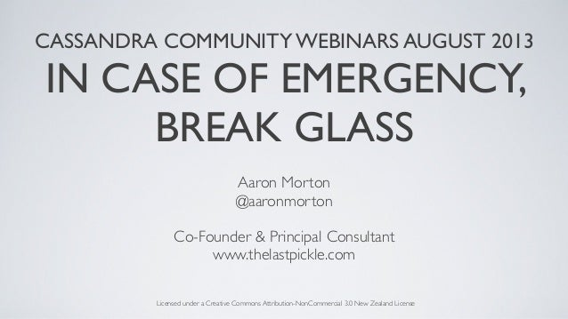 CASSANDRA COMMUNITY WEBINARS AUGUST 2013 IN CASE OF EMERGENCY, BREAK GLASS Aaron Morton @aaronmorton Co-Founder & Principa...