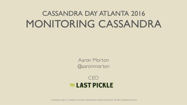 CASSANDRA DAY ATLANTA 2016 MONITORING CASSANDRA Aaron Morton @aaronmorton CEO Licensed under a Creative Commons Attributio...