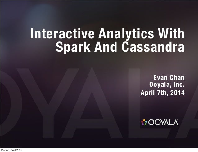 Interactive Analytics With Spark And Cassandra Evan Chan Ooyala, Inc. April 7th, 2014 Monday, April 7, 14
