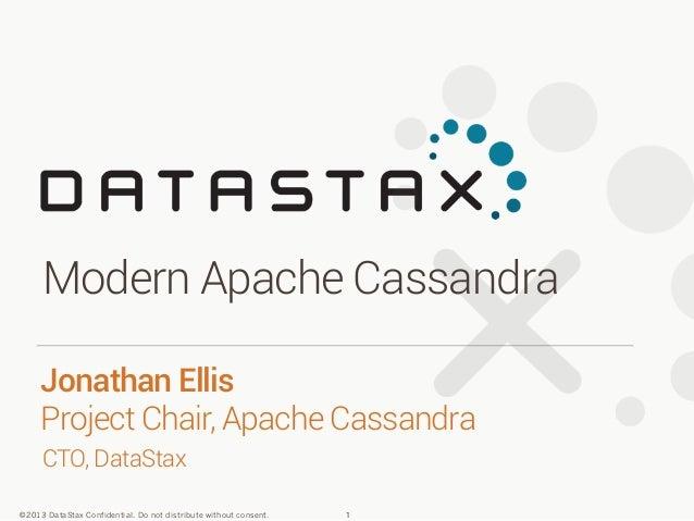 Modern Apache Cassandra Jonathan Ellis Project Chair, Apache Cassandra CTO, DataStax ©2013 DataStax Confidential. Do not d...