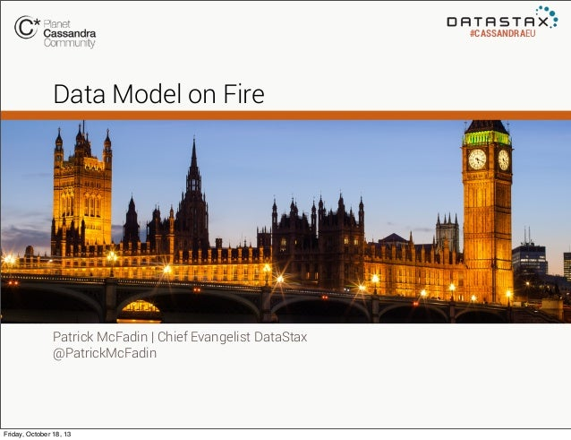 #CASSANDRAEU  Data Model on Fire  Patrick McFadin | Chief Evangelist DataStax @PatrickMcFadin  Friday, October 18, 13