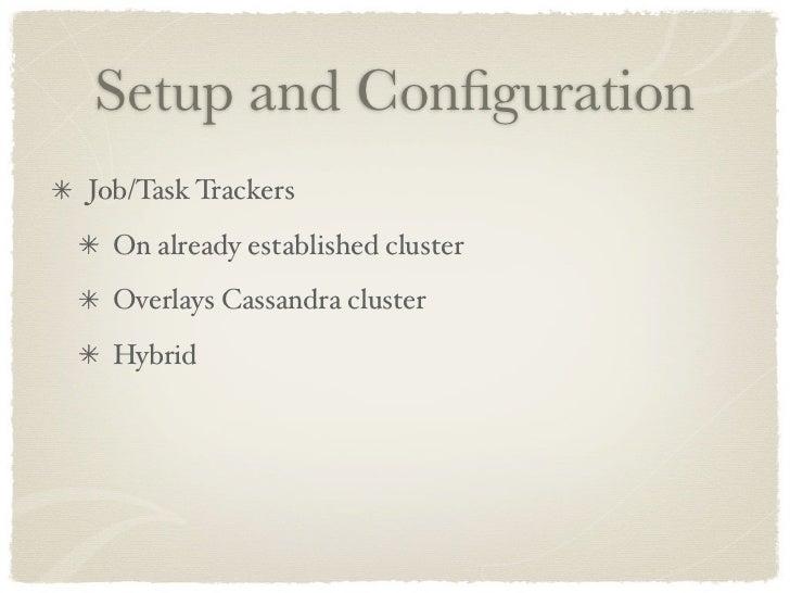 Setup and Configuration Job/Task Trackers   On already established cluster   Overlays Cassandra cluster   Hybrid