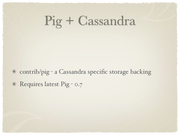 Pig + Cassandra   contrib/pig - a Cassandra specific storage backing Requires latest Pig - 0.7