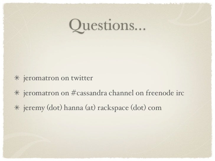 Questions...   jeromatron on twitter jeromatron on #cassandra channel on freenode irc jeremy (dot) hanna (at) rackspace (d...