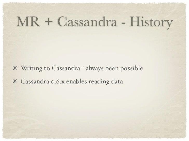 MR + Cassandra - History   Writing to Cassandra - always been possible Cassandra 0.6.x enables reading data