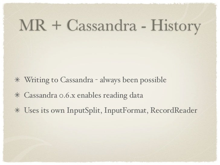 MR + Cassandra - History   Writing to Cassandra - always been possible Cassandra 0.6.x enables reading data Uses its own I...