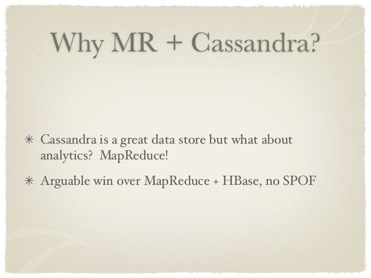 Why MR + Cassandra?   Cassandra is a great data store but what about analytics? MapReduce! Arguable win over MapReduce + H...