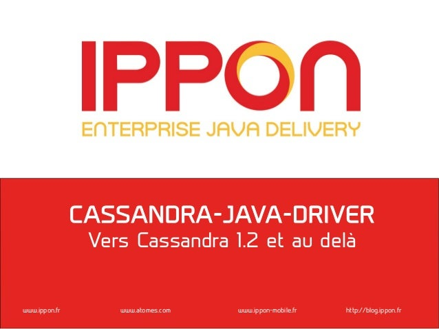 www.ippon.fr www.atomes.com www.ippon-mobile.fr http://blog.ippon.frCASSANDRA-JAVA-DRIVERVers Cassandra 1.2 et au delà