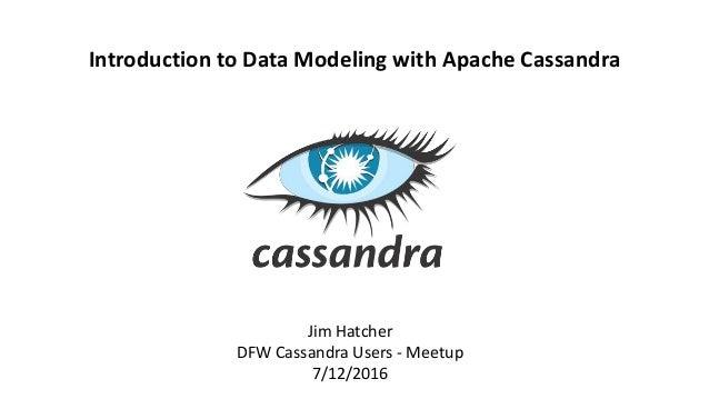 Jim Hatcher DFW Cassandra Users - Meetup 7/12/2016 Introduction to Data Modeling with Apache Cassandra