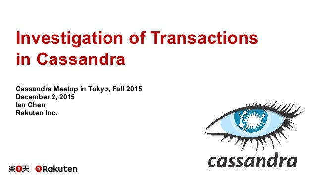 Investigation of Transactions in Cassandra Cassandra Meetup in Tokyo, Fall 2015 December 2, 2015 Ian Chen Rakuten Inc.