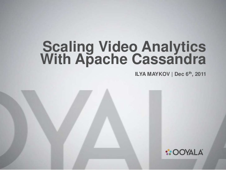 Scaling Video AnalyticsWith Apache Cassandra             ILYA MAYKOV | Dec 6th, 2011