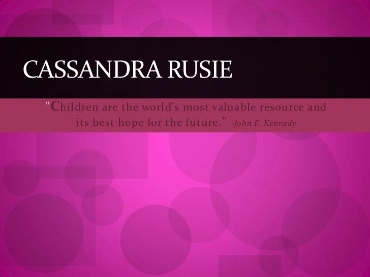 """""""Children are the world's most valuable resource and its best hope for the future.""""-John F. Kennedy <br />Cassandra Rusie<..."""