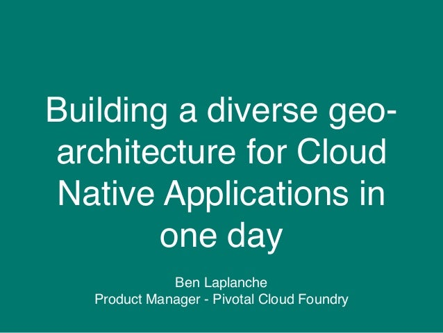 Building a diverse geo- architecture for Cloud Native Applications in one day Ben Laplanche Product Manager - Pivotal Clou...