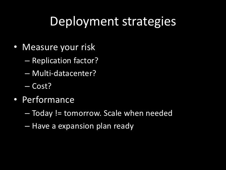 Deployment strategies• Measure your risk  – Replication factor?  – Multi-datacenter?  – Cost?• Performance  – Today != tom...