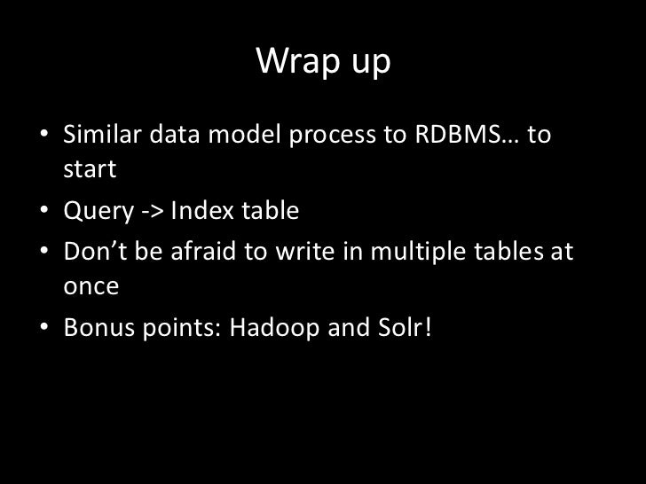 Wrap up• Similar data model process to RDBMS… to  start• Query -> Index table• Don't be afraid to write in multiple tables...