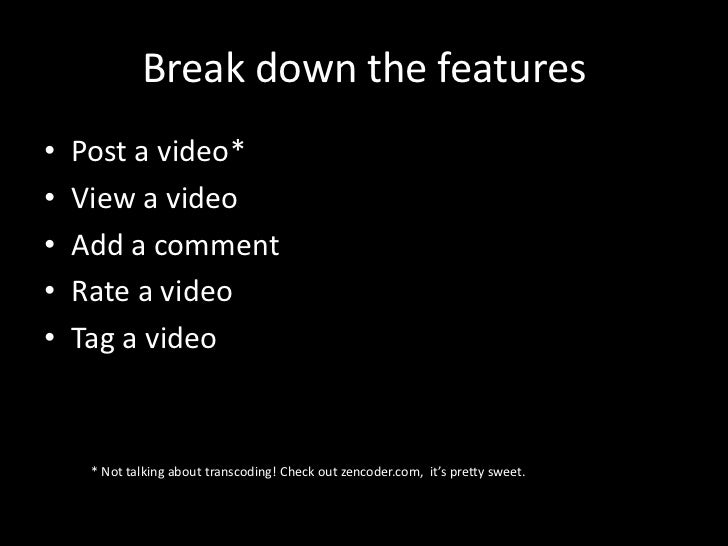 Break down the features•   Post a video*•   View a video•   Add a comment•   Rate a video•   Tag a video     * Not talking...