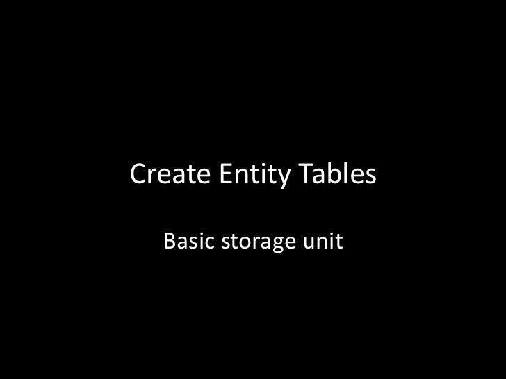 Create Entity Tables  Basic storage unit