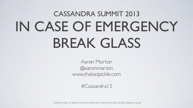 CASSANDRA SUMMIT 2013IN CASE OF EMERGENCYBREAK GLASSAaron Morton@aaronmortonwww.thelastpickle.com#Cassandra13Licensed unde...